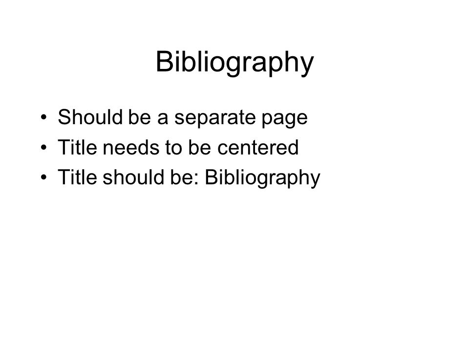 Bibliography Should be a separate page Title needs to be centered Title should be: Bibliography
