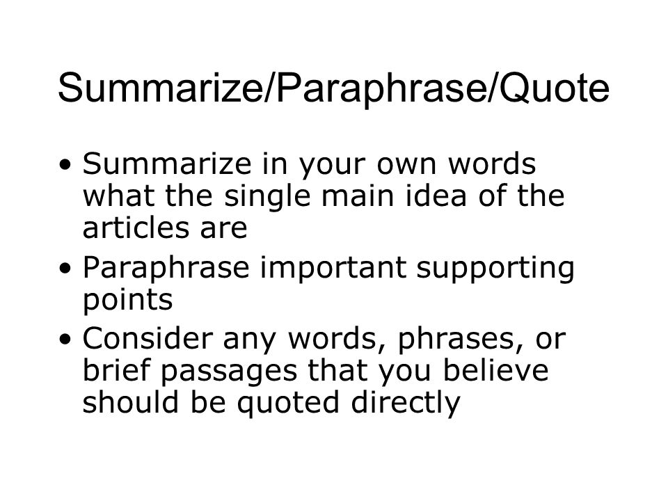 Summarize/Paraphrase/Quote Summarize in your own words what the single main idea of the articles are Paraphrase important supporting points Consider any words, phrases, or brief passages that you believe should be quoted directly