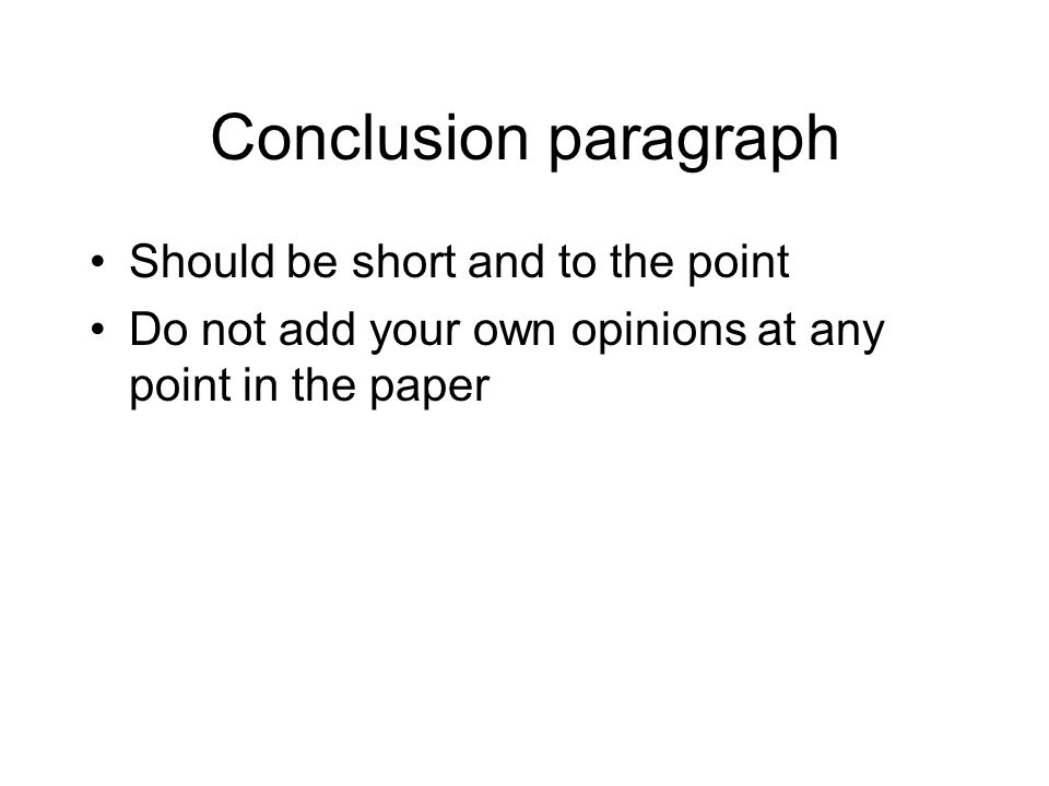Conclusion paragraph Should be short and to the point Do not add your own opinions at any point in the paper