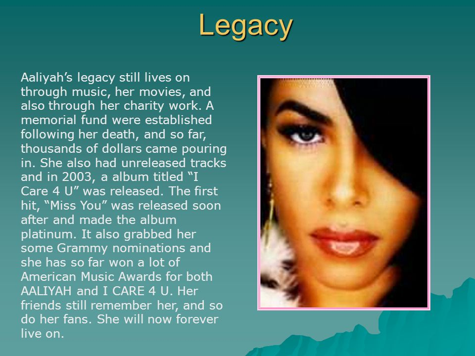 Legacy Aaliyah's legacy still lives on through music, her movies, and also through her charity work. A memorial fund were established following her de