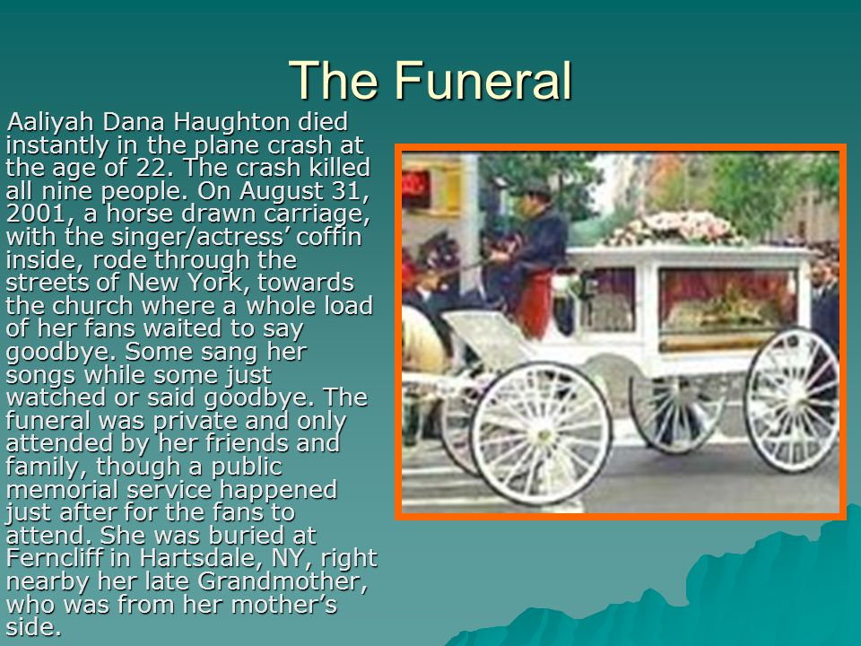 The Funeral Aaliyah Dana Haughton died instantly in the plane crash at the age of 22. The crash killed all nine people. On August 31, 2001, a horse dr