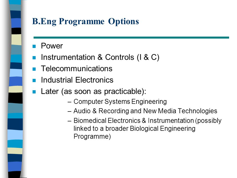 B.Eng Programme Options n Power n Instrumentation & Controls (I & C) n Telecommunications n Industrial Electronics n Later (as soon as practicable): –Computer Systems Engineering –Audio & Recording and New Media Technologies –Biomedical Electronics & Instrumentation (possibly linked to a broader Biological Engineering Programme)