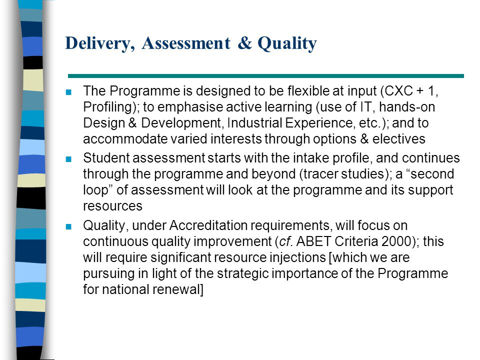 Delivery, Assessment & Quality n The Programme is designed to be flexible at input (CXC + 1, Profiling); to emphasise active learning (use of IT, hand