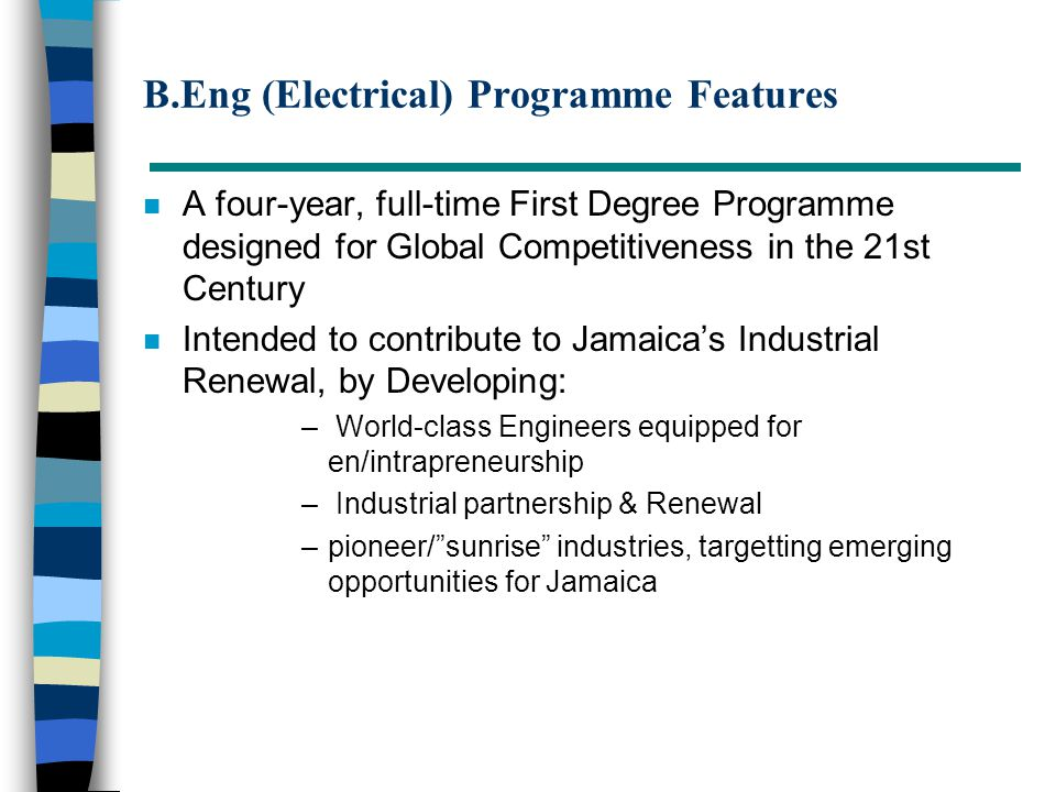 B.Eng (Electrical) Programme Features n A four-year, full-time First Degree Programme designed for Global Competitiveness in the 21st Century n Intended to contribute to Jamaica's Industrial Renewal, by Developing: – World-class Engineers equipped for en/intrapreneurship – Industrial partnership & Renewal –pioneer/ sunrise industries, targetting emerging opportunities for Jamaica
