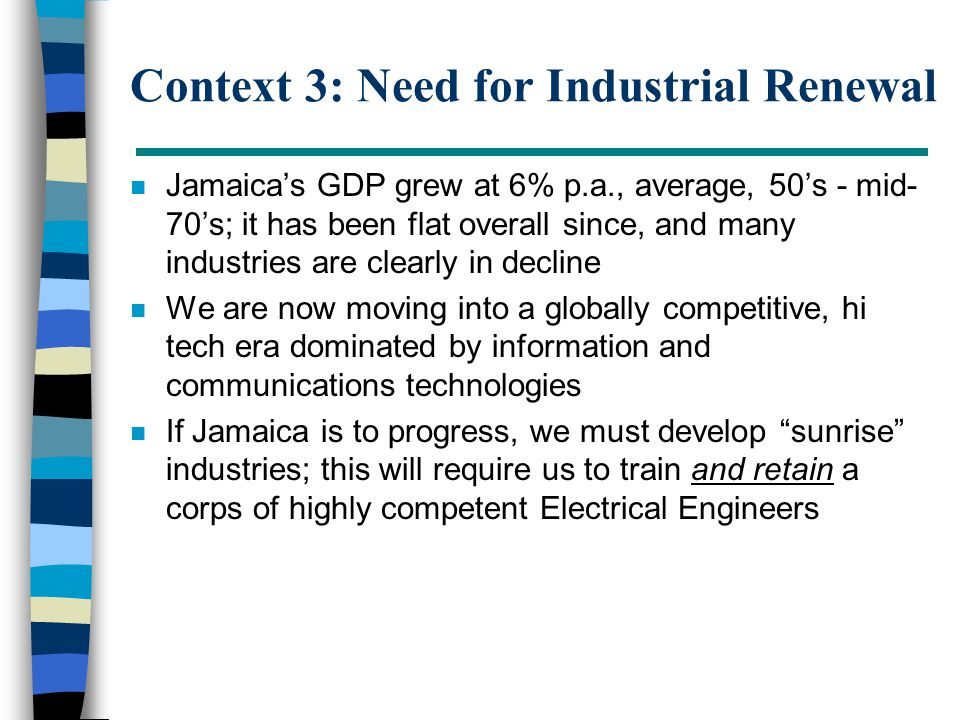 Context 3: Need for Industrial Renewal n Jamaica's GDP grew at 6% p.a., average, 50's - mid- 70's; it has been flat overall since, and many industries are clearly in decline n We are now moving into a globally competitive, hi tech era dominated by information and communications technologies n If Jamaica is to progress, we must develop sunrise industries; this will require us to train and retain a corps of highly competent Electrical Engineers