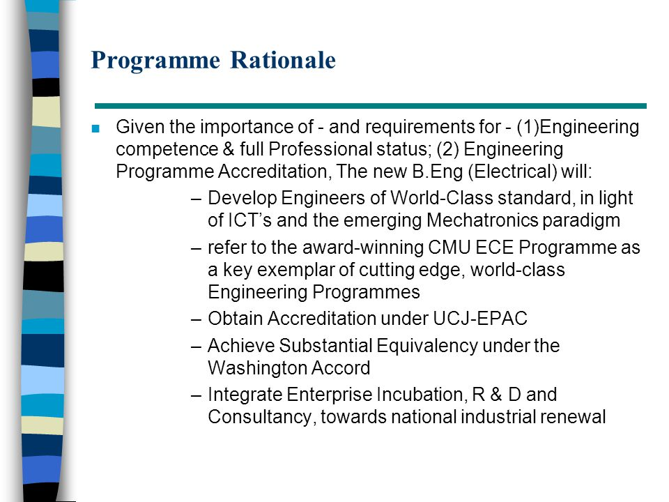 Programme Rationale n Given the importance of - and requirements for - (1)Engineering competence & full Professional status; (2) Engineering Programme Accreditation, The new B.Eng (Electrical) will: –Develop Engineers of World-Class standard, in light of ICT's and the emerging Mechatronics paradigm –refer to the award-winning CMU ECE Programme as a key exemplar of cutting edge, world-class Engineering Programmes –Obtain Accreditation under UCJ-EPAC –Achieve Substantial Equivalency under the Washington Accord –Integrate Enterprise Incubation, R & D and Consultancy, towards national industrial renewal