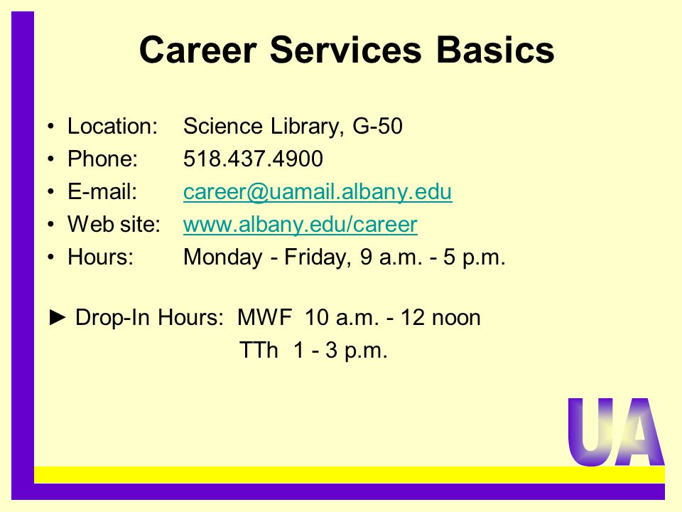 Career Services Basics Location:Science Library, G-50 Phone: 518.437.4900 E-mail: career@uamail.albany.educareer@uamail.albany.edu Web site: www.albany.edu/careerwww.albany.edu/career Hours: Monday - Friday, 9 a.m.