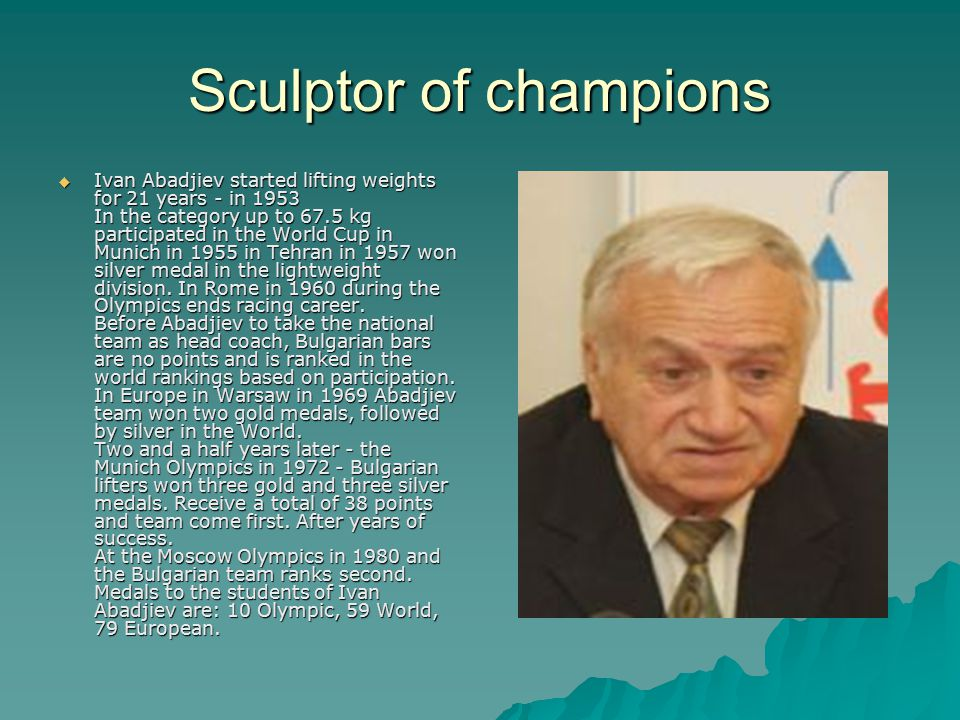 Sculptor of champions  Ivan Abadjiev started lifting weights for 21 years - in 1953 In the category up to 67.5 kg participated in the World Cup in Munich in 1955 in Tehran in 1957 won silver medal in the lightweight division.