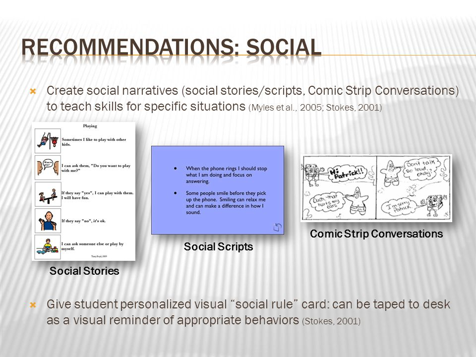  Create social narratives (social stories/scripts, Comic Strip Conversations) to teach skills for specific situations (Myles et al., 2005; Stokes, 20