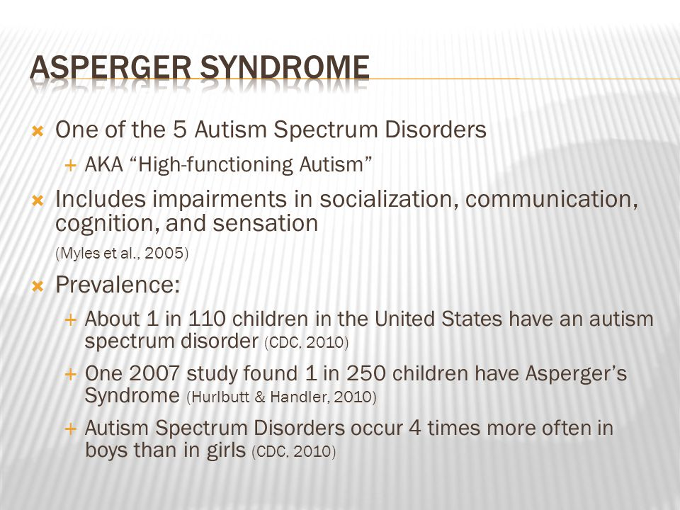  Documented by Hans Asperger in 1944  Reported on children at summer camp who played alone and did not interact with other children  Similar to children with Autism, but with average intelligence and language that appeared normal  Lorna Wing's 1981 paper brought disorder into limelight and named it Asperger's syndrome  Causes:  Theories included cold, unresponsive parents as well as the MMR vaccine, but research has not found causal relationships between these factors and Autism Spectrum Disorders  Currently, it is believed that it has neurological causes involving deficiencies in neural networks and not a specific abnormality Hallahan, D.P., Kauffman, J.M., Pullen, P.C.