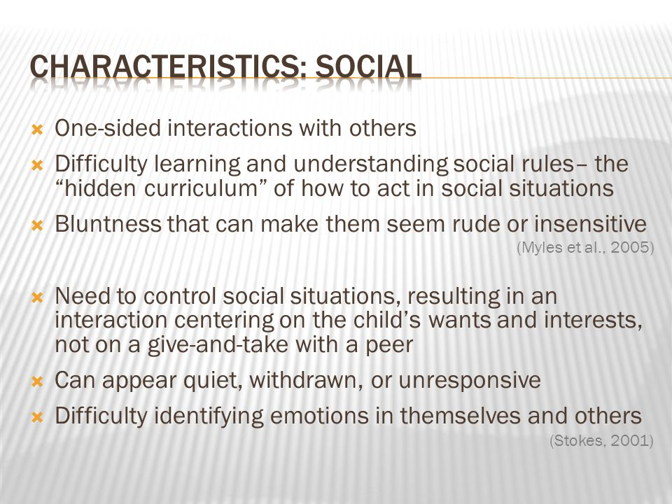 " One-sided interactions with others  Difficulty learning and understanding social rules– the ""hidden curriculum"" of how to act in social situations"