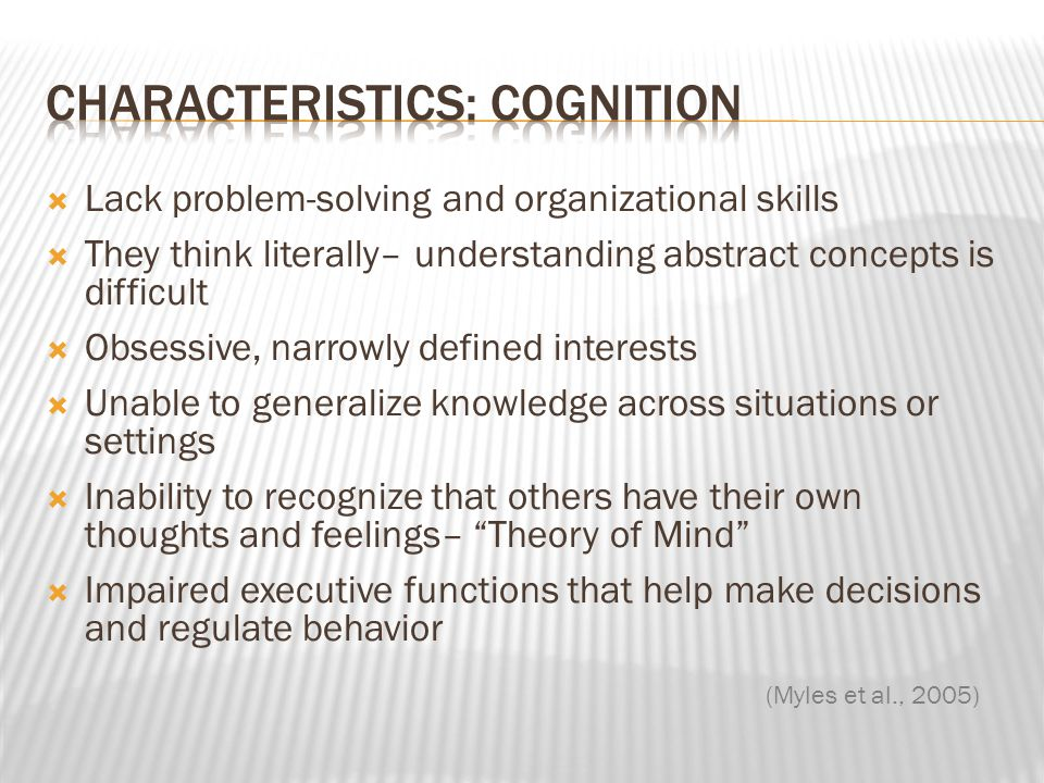  Lack problem-solving and organizational skills  They think literally– understanding abstract concepts is difficult  Obsessive, narrowly defined in