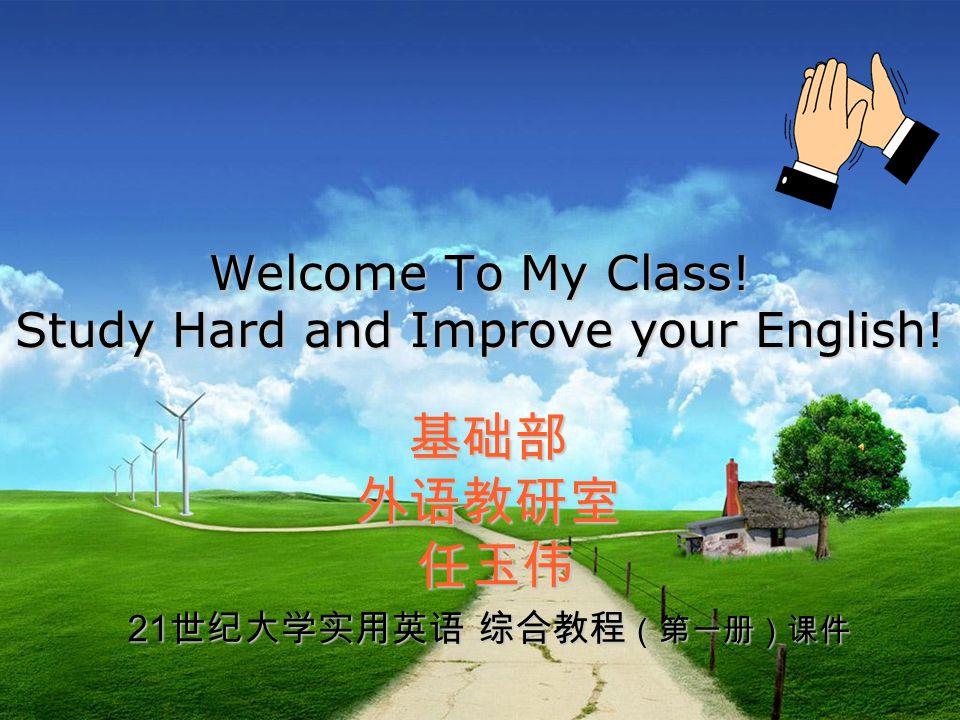 Welcome To My Class! Study Hard and Improve your English! 基础部外语教研室 任玉伟 任玉伟 21 世纪大学实用英语 综合教程 (第一册)课件