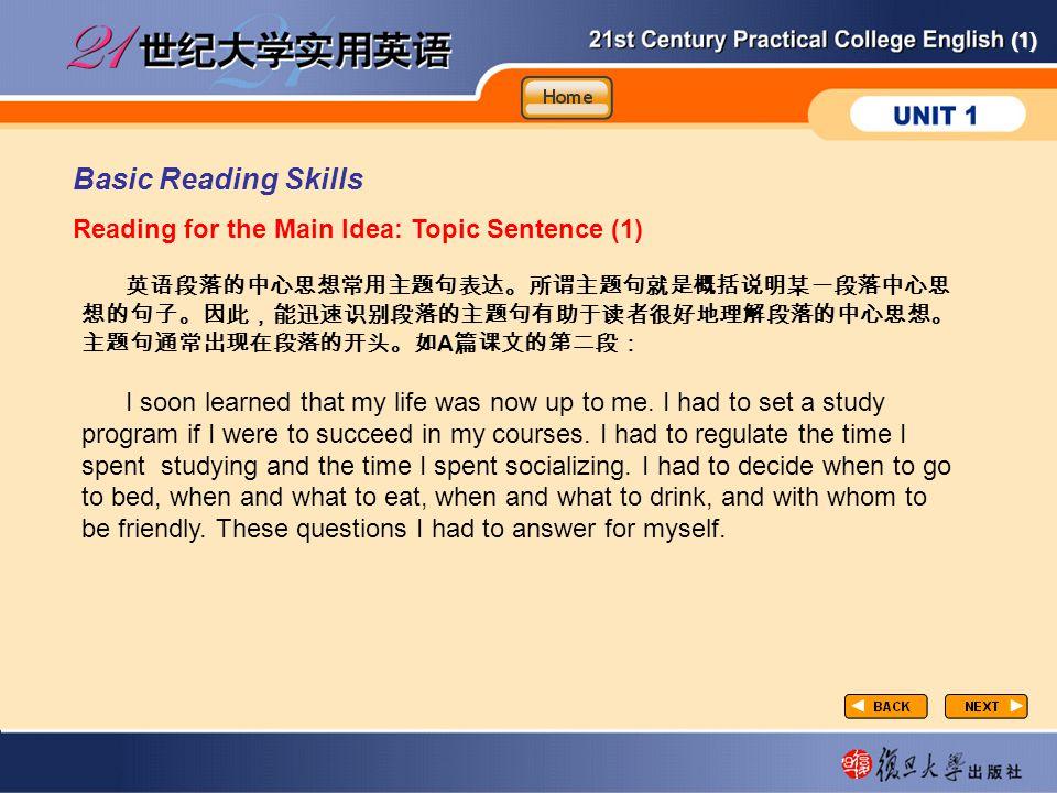 (1) Basic Reading Skills Reading for the Main Idea: Topic Sentence (1) taxtC-Basic-1 英语段落的中心思想常用主题句表达。所谓主题句就是概括说明某一段落中心思 想的句子。因此,能迅速识别段落的主题句有助于读者很好地理解段落的中心思想。 主题句通常出现在段落的开头。如 A 篇课文的第二段: I soon learned that my life was now up to me.