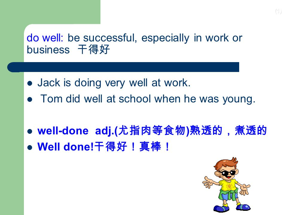 (1) do well: be successful, especially in work or business 干得好 Jack is doing very well at work.