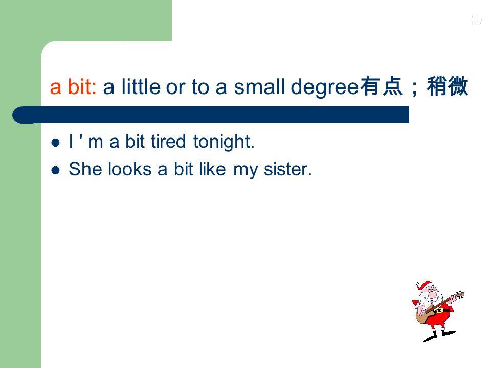 (1) a bit: a little or to a small degree 有点;稍微 I m a bit tired tonight.