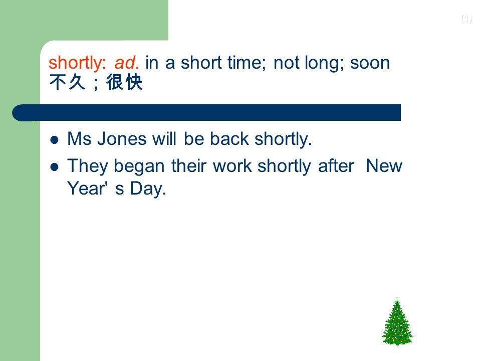 (1) shortly: ad.in a short time; not long; soon 不久;很快 Ms Jones will be back shortly.