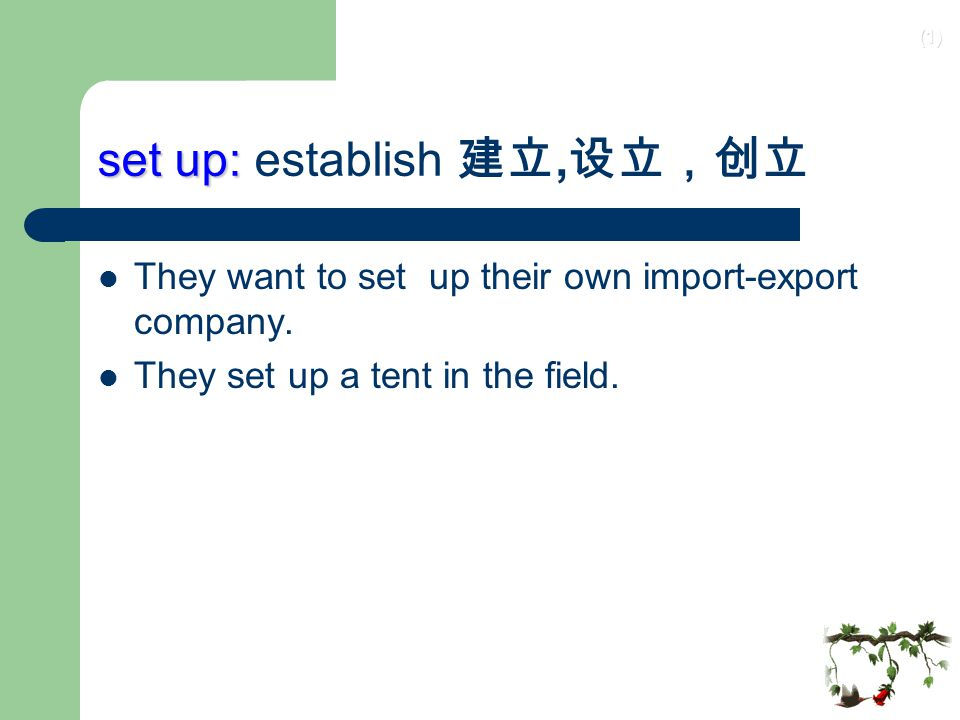 (1) set up: set up: establish 建立, 设立,创立 They want to set up their own import-export company.