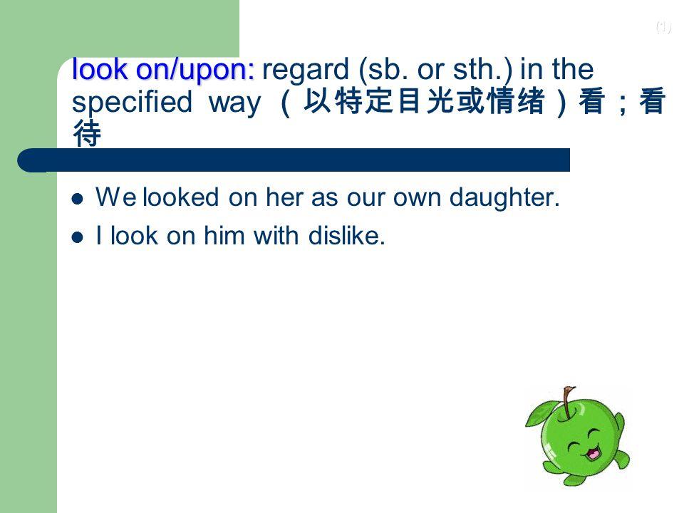 (1) look on/upon: look on/upon: regard (sb.