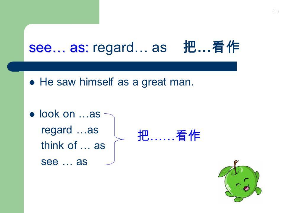 (1) see… as: see… as: regard… as 把 … 看作 He saw himself as a great man.
