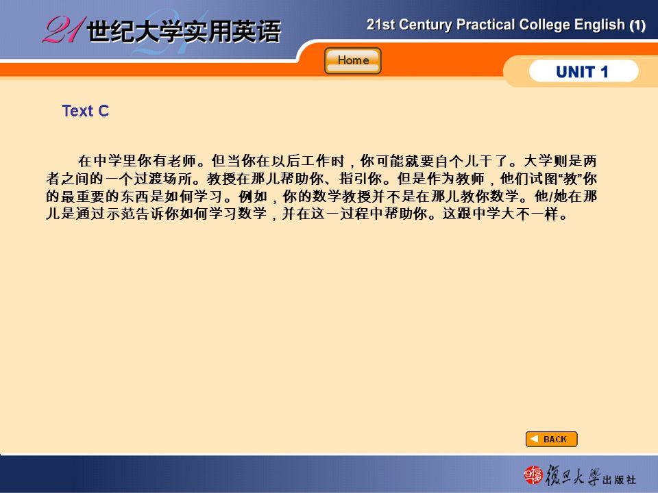 (1) Text C taxtC-2-C 在中学里你有老师。但当你在以后工作时,你可能就要自个儿干了。大学则是两 者之间的一个过渡场所。教授在那儿帮助你、指引你。但是作为教师,他们试图 教 你 的最重要的东西是如何学习。例如,你的数学教授并不是在那儿教你数学。他 / 她在那 儿是通过示范告诉你如何学习数学,并在这一过程中帮助你。这跟中学大不一样。