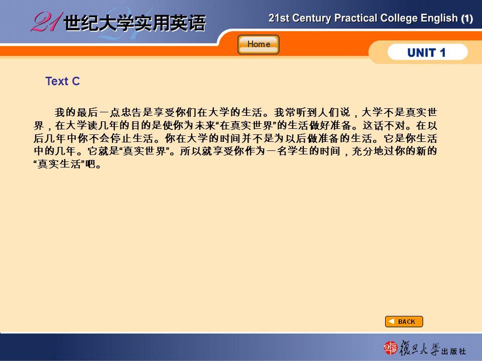 (1) Text C taxtC-4-C 我的最后一点忠告是享受你们在大学的生活。我常听到人们说,大学不是真实世 界,在大学读几年的目的是使你为未来 在真实世界 的生活做好准备。这话不对。在以 后几年中你不会停止生活。你在大学的时间并不是为以后做准备的生活。它是你生活 中的几年。它就是 真实世界 。所以就享受你作为一名学生的时间,充分地过你的新的 真实生活 吧。