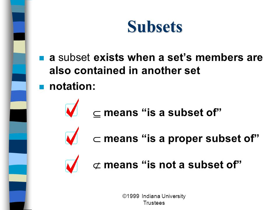 ©1999 Indiana University Trustees Subsets a subset exists when a set's members are also contained in another set notation:  means is a subset of  means is a proper subset of  means is not a subset of