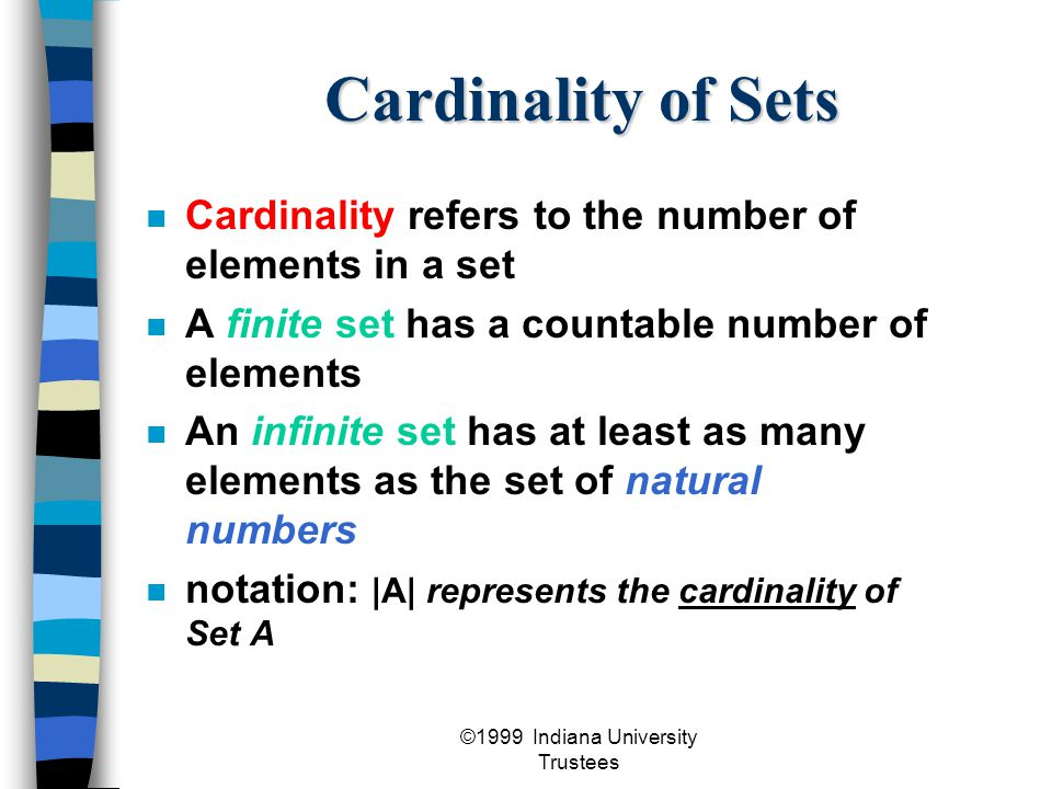 ©1999 Indiana University Trustees Cardinality of Sets Cardinality refers to the number of elements in a set A finite set has a countable number of elements An infinite set has at least as many elements as the set of natural numbers notation: |A| represents the cardinality of Set A