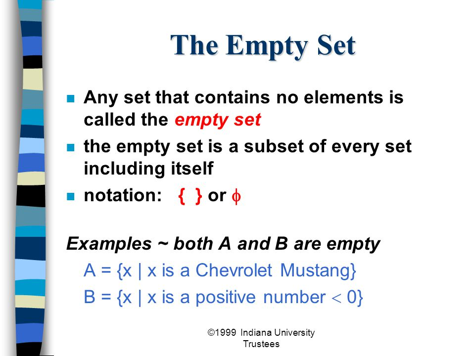 ©1999 Indiana University Trustees The Empty Set Any set that contains no elements is called the empty set the empty set is a subset of every set including itself notation: { } or  Examples ~ both A and B are empty A = {x | x is a Chevrolet Mustang} B = {x | x is a positive number  0}