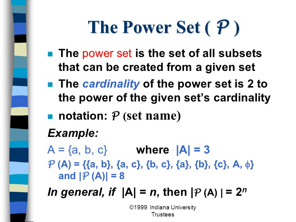 ©1999 Indiana University Trustees The Power Set ( P ) The power set is the set of all subsets that can be created from a given set The cardinality of the power set is 2 to the power of the given set's cardinality notation: P ( set name) Example: A = {a, b, c}where |A| = 3 P (A) = {{a, b}, {a, c}, {b, c}, {a}, {b}, {c}, A,  } and | P (A)| = 8 In general, if |A| = n, then | P (A) | = 2 n