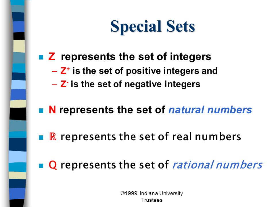 ©1999 Indiana University Trustees Special Sets Z represents the set of integers –Z + is the set of positive integers and –Z - is the set of negative integers N represents the set of natural numbers n ℝ represents the set of real numbers Q represents the set of rational numbers