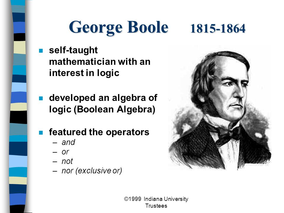 ©1999 Indiana University Trustees Augustus De Morgan 1806-1871 developed two laws of negation interested, like other mathematicians, in using mathematics to demonstrate logic furthered Boole's work of incorporating logic and mathematics formally stated the laws of set theory