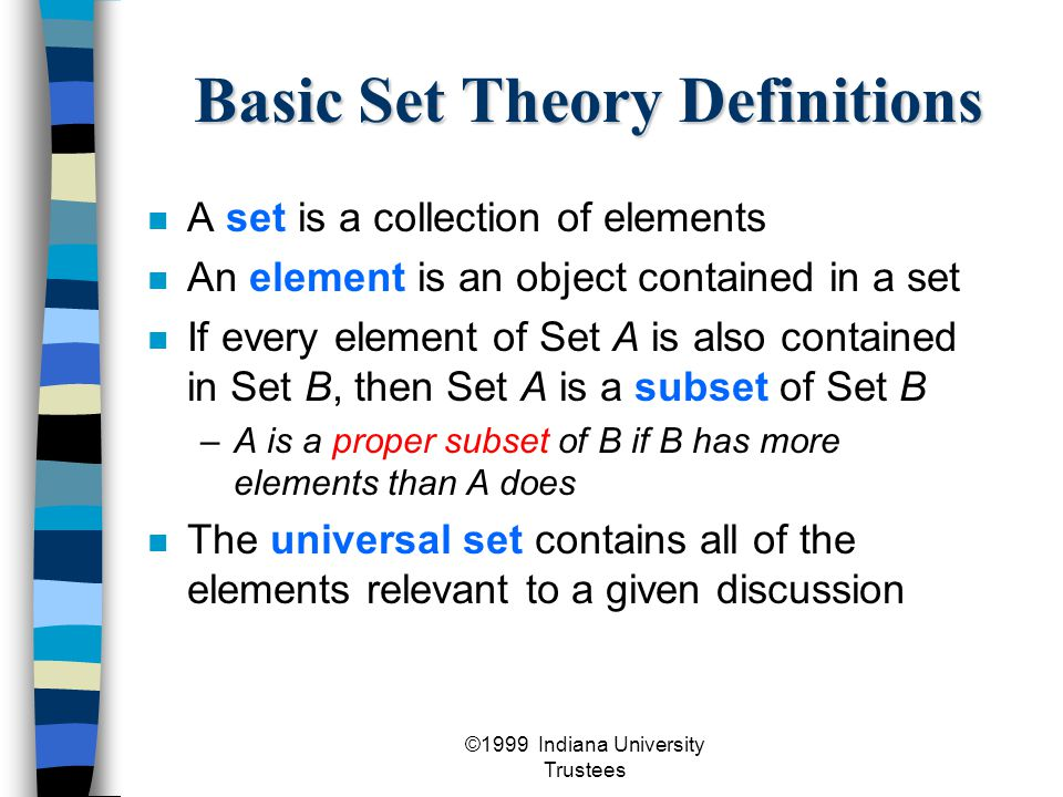©1999 Indiana University Trustees Basic Set Theory Definitions A set is a collection of elements An element is an object contained in a set If every element of Set A is also contained in Set B, then Set A is a subset of Set B –A is a proper subset of B if B has more elements than A does The universal set contains all of the elements relevant to a given discussion