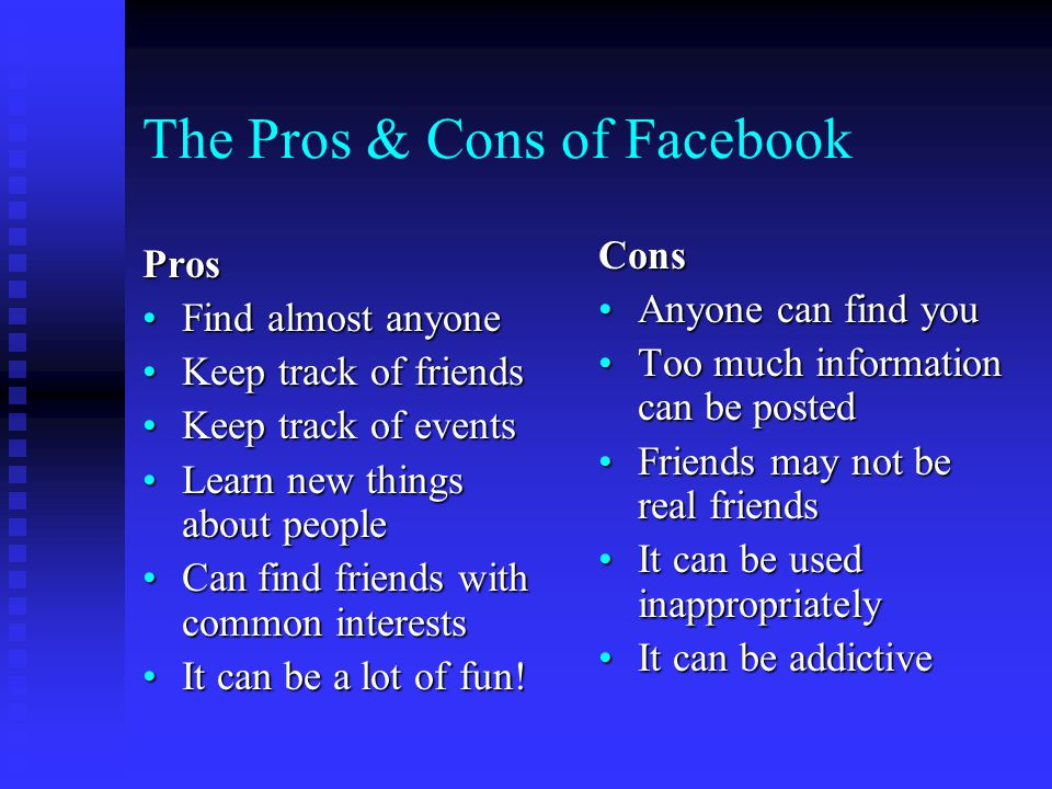 The Pros & Cons of Facebook Pros Find almost anyoneFind almost anyone Keep track of friendsKeep track of friends Keep track of eventsKeep track of events Learn new things about peopleLearn new things about people Can find friends with common interestsCan find friends with common interests It can be a lot of fun!It can be a lot of fun.