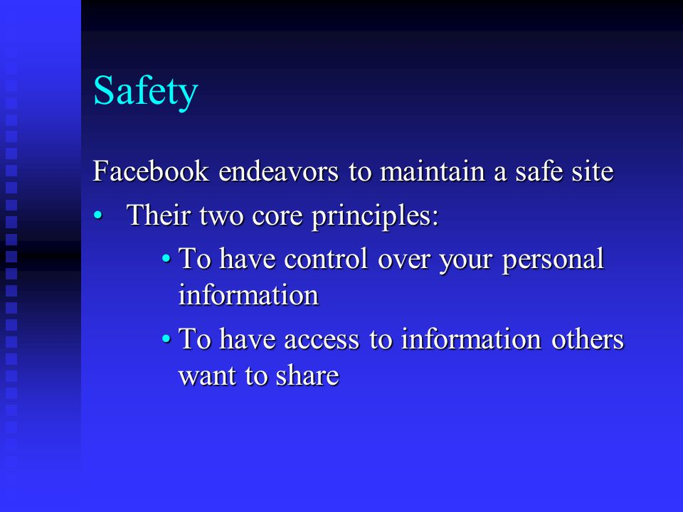 Safety Facebook endeavors to maintain a safe site Their two core principles: Their two core principles: To have control over your personal informationTo have control over your personal information To have access to information others want to shareTo have access to information others want to share
