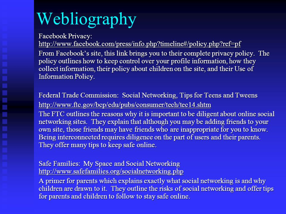 Webliography Facebook Privacy: http://www.facebook.com/press/info.php timeline#/policy.php ref=pf http://www.facebook.com/press/info.php timeline#/policy.php ref=pf From Facebook's site, this link brings you to their complete privacy policy.
