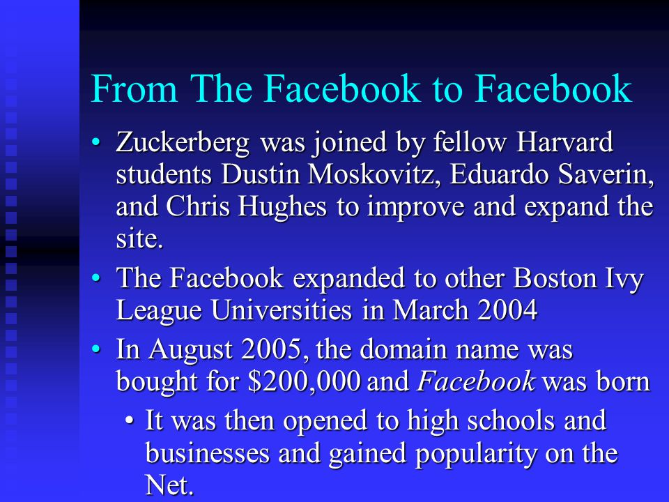 From The Facebook to Facebook Zuckerberg was joined by fellow Harvard students Dustin Moskovitz, Eduardo Saverin, and Chris Hughes to improve and expand the site.Zuckerberg was joined by fellow Harvard students Dustin Moskovitz, Eduardo Saverin, and Chris Hughes to improve and expand the site.