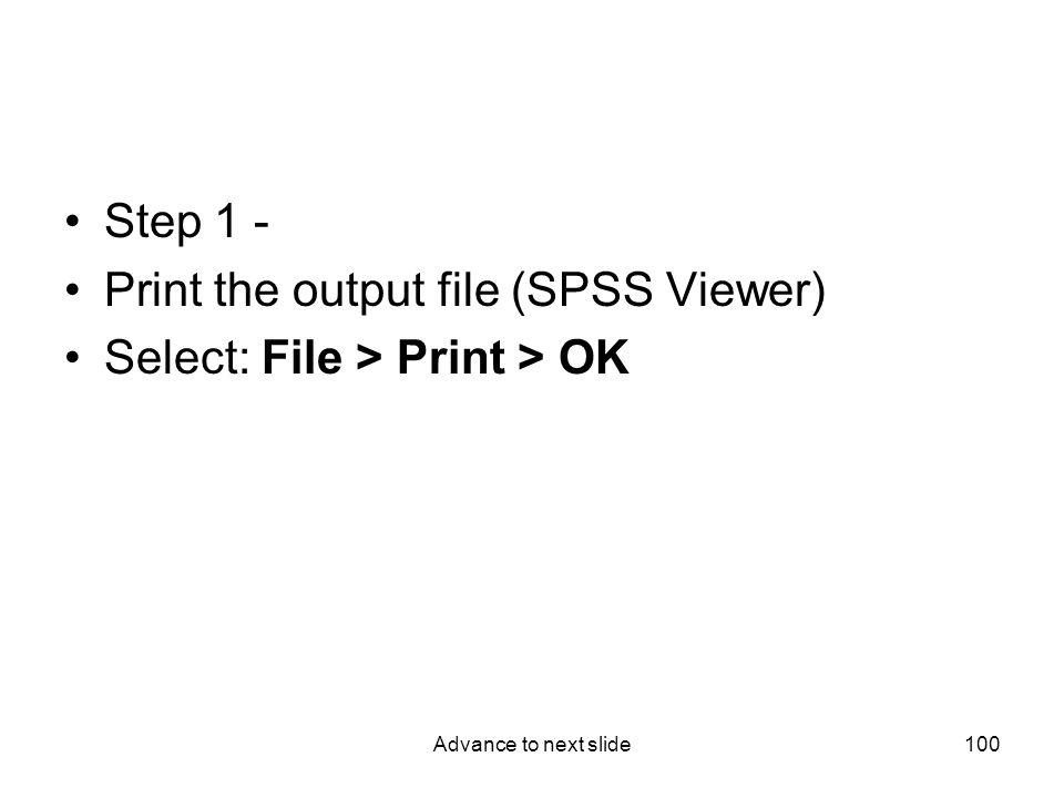 Advance to next slide100 Step 1 - Print the output file (SPSS Viewer) Select: File > Print > OK