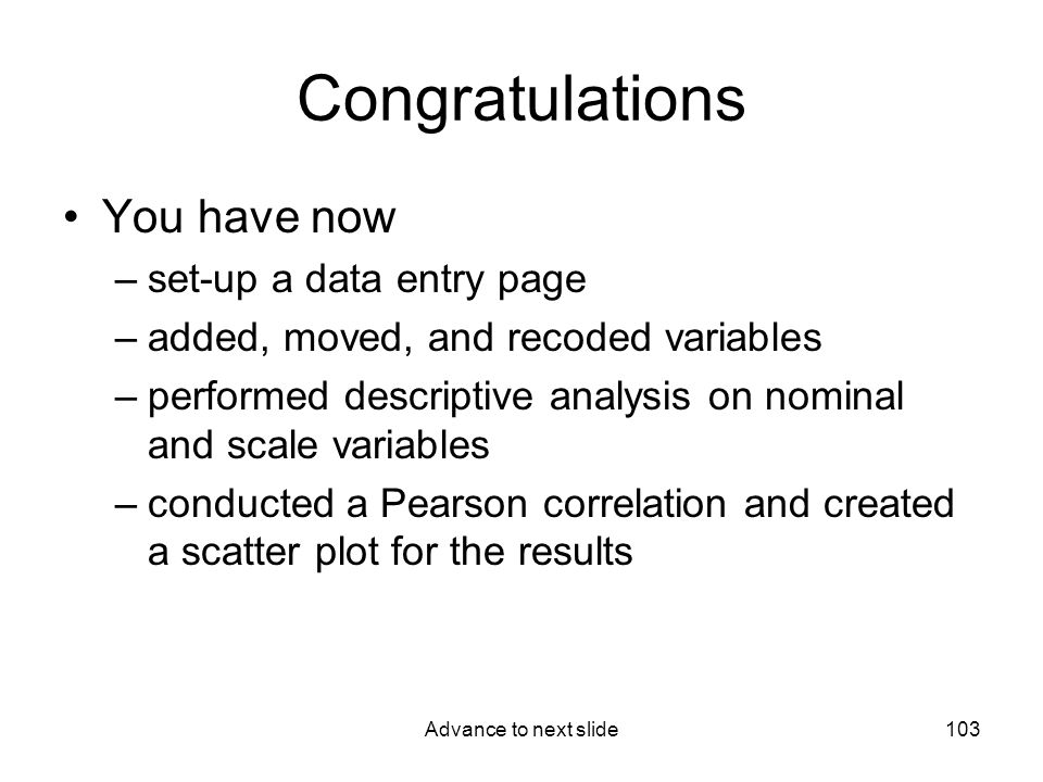 Advance to next slide103 Congratulations You have now –set-up a data entry page –added, moved, and recoded variables –performed descriptive analysis on nominal and scale variables –conducted a Pearson correlation and created a scatter plot for the results