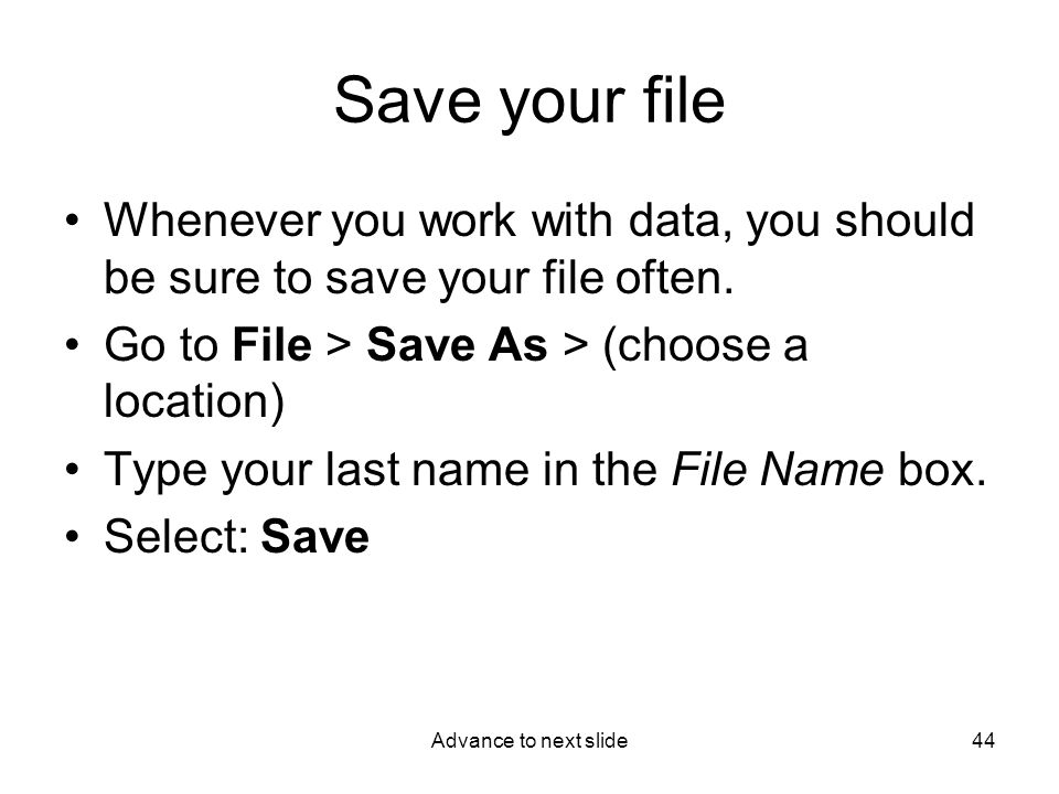Advance to next slide44 Save your file Whenever you work with data, you should be sure to save your file often.