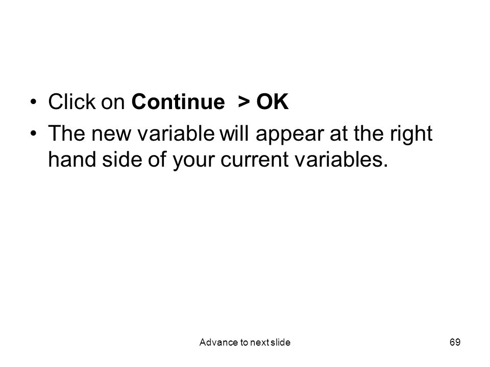 Advance to next slide69 Click on Continue > OK The new variable will appear at the right hand side of your current variables.