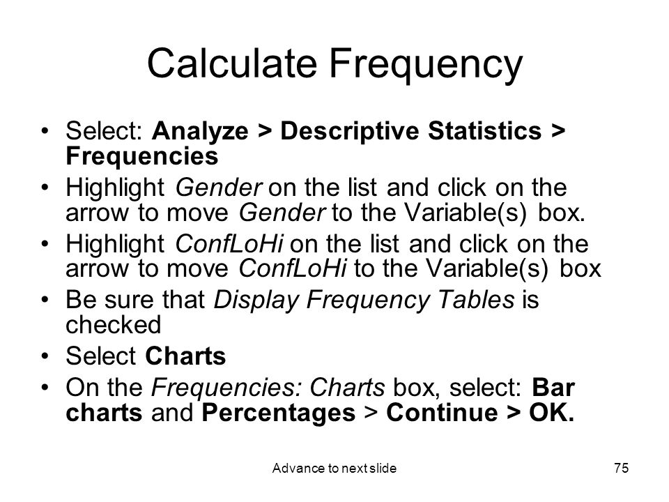 Advance to next slide75 Calculate Frequency Select: Analyze > Descriptive Statistics > Frequencies Highlight Gender on the list and click on the arrow to move Gender to the Variable(s) box.