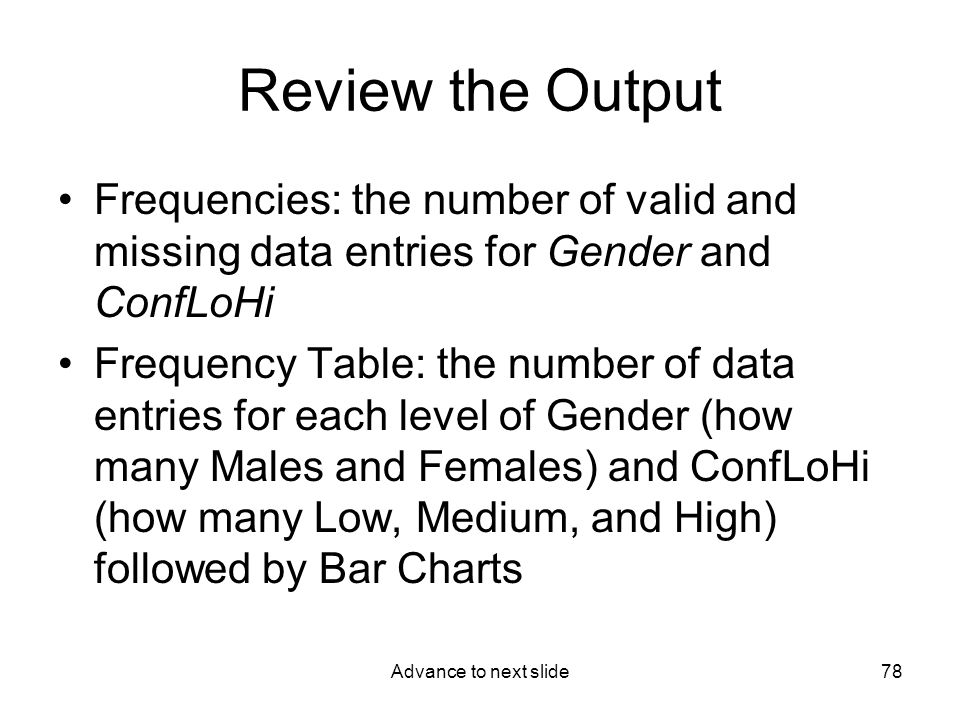 Advance to next slide78 Review the Output Frequencies: the number of valid and missing data entries for Gender and ConfLoHi Frequency Table: the number of data entries for each level of Gender (how many Males and Females) and ConfLoHi (how many Low, Medium, and High) followed by Bar Charts