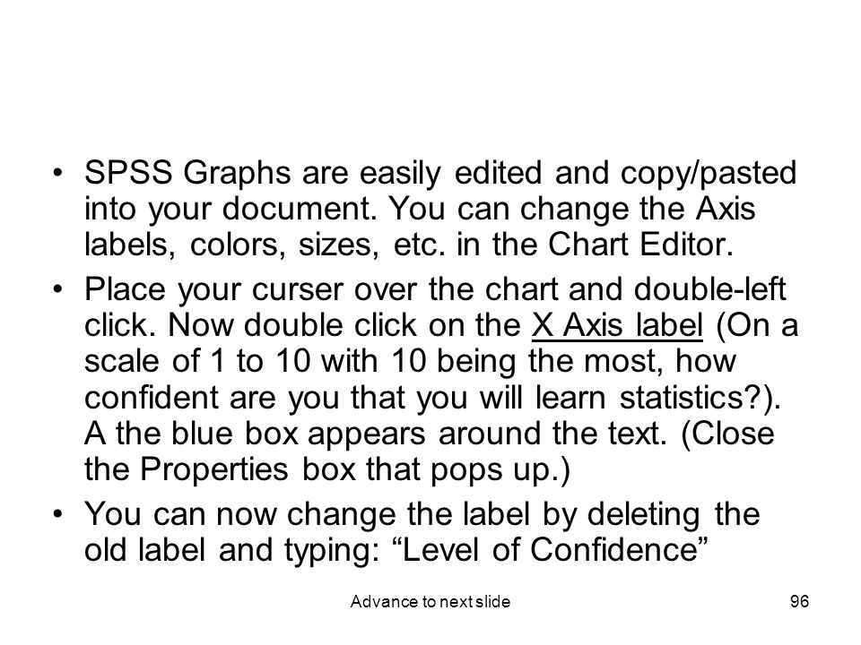 Advance to next slide96 SPSS Graphs are easily edited and copy/pasted into your document.