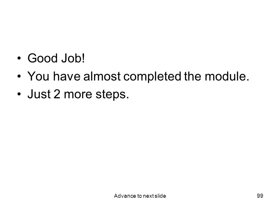 Advance to next slide99 Good Job! You have almost completed the module. Just 2 more steps.