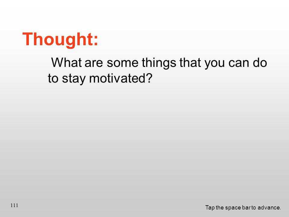 Tap the space bar to advance. 111 Thought: What are some things that you can do to stay motivated