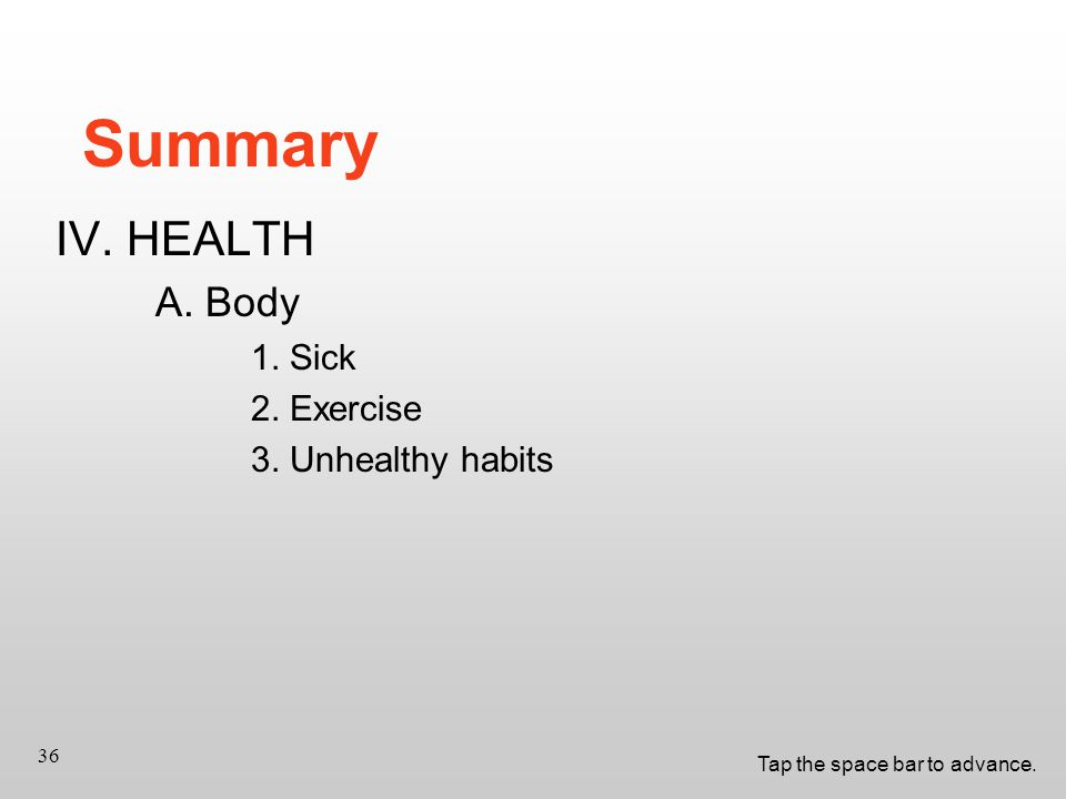 Tap the space bar to advance. 36 Summary IV. HEALTH A. Body 1. Sick 2. Exercise 3. Unhealthy habits