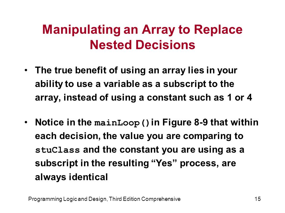Programming Logic and Design, Third Edition Comprehensive15 Manipulating an Array to Replace Nested Decisions The true benefit of using an array lies in your ability to use a variable as a subscript to the array, instead of using a constant such as 1 or 4 Notice in the mainLoop() in Figure 8-9 that within each decision, the value you are comparing to stuClass and the constant you are using as a subscript in the resulting Yes process, are always identical
