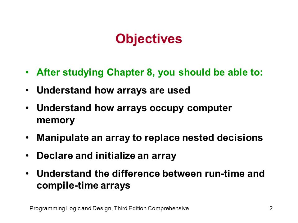 2 Objectives After studying Chapter 8, you should be able to: Understand how arrays are used Understand how arrays occupy computer memory Manipulate an array to replace nested decisions Declare and initialize an array Understand the difference between run-time and compile-time arrays