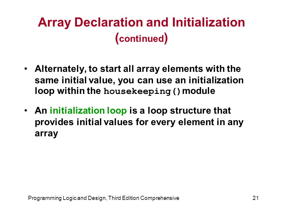 Programming Logic and Design, Third Edition Comprehensive21 Array Declaration and Initialization ( continued ) Alternately, to start all array elements with the same initial value, you can use an initialization loop within the housekeeping() module An initialization loop is a loop structure that provides initial values for every element in any array